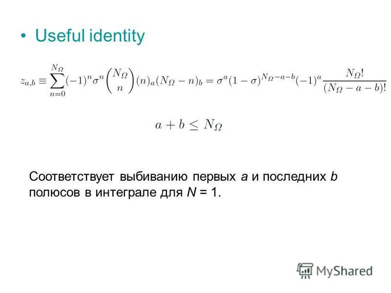 Useful identity Соответствует выбиванию первых a и последних b полюсов в интеграле для N = 1.