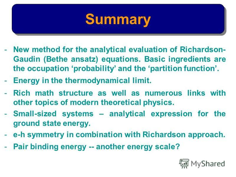 -New method for the analytical evaluation of Richardson- Gaudin (Bethe ansatz) equations. Basic ingredients are the occupation probability and the partition function. -Energy in the thermodynamical limit. -Rich math structure as well as numerous link