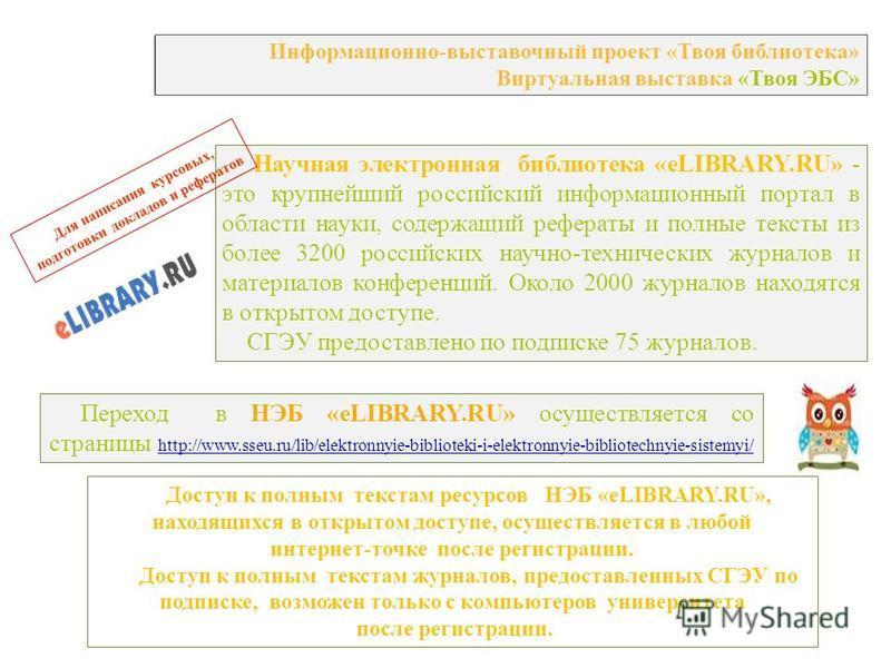 Информационно-выставочный проект «Твоя библиотека» Виртуальная выставка «Твоя ЭБС» Научная электронная библиотека «eLIBRARY.RU» - это крупнейший российский информационный портал в области науки, содержащий рефераты и полные тексты из более 3200 росси