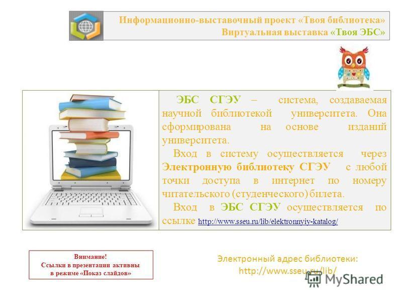 ЭБС СГЭУ – система, создаваемая научной библиотекой университета. Она сформирована на основе изданий университета. Вход в систему осуществляется через Электронную библиотеку СГЭУ с любой точки доступа в интернет по номеру читательского (студенческого