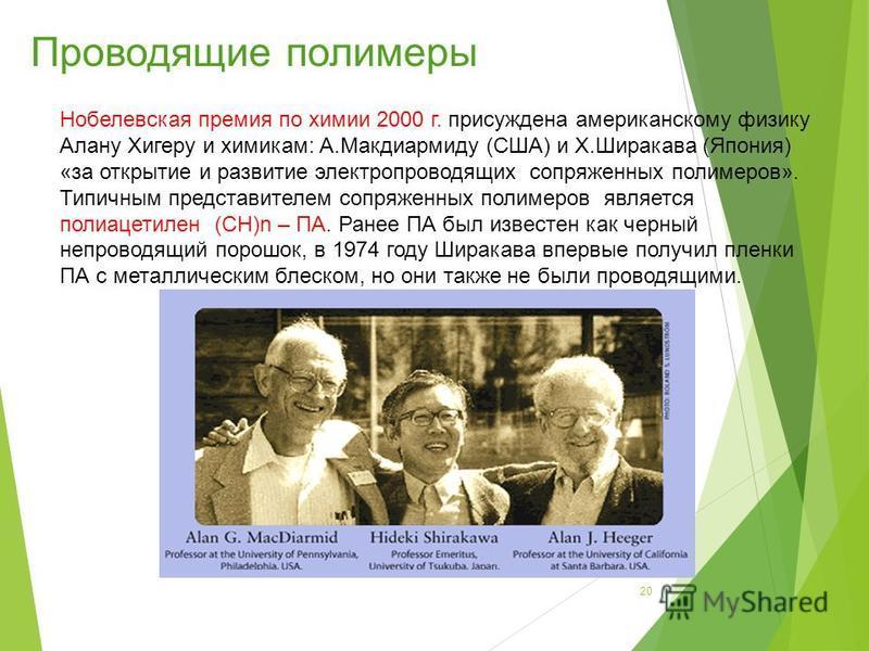Нобелевская премия по химии 2000 г. присуждена американскому физику Алану Хигеру и химикам: А.Макдиармиду (США) и Х.Ширакава (Япония) «за открытие и развитие электропроводящих сопряженных полимеров». Типичным представителем сопряженных полимеров явля