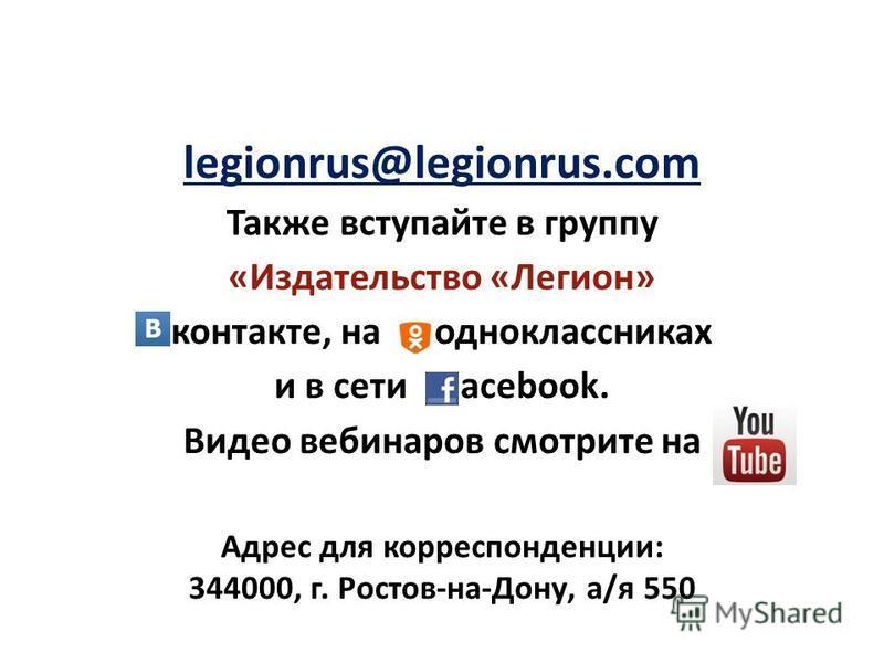 legionrus@legionrus.com Также вступайте в группу «Издательство «Легион» контакте, на одноклассниках и в сети acebook. Видео вебинаров смотрите на Адрес для корреспонденции: 344000, г. Ростов-на-Дону, а/я 550