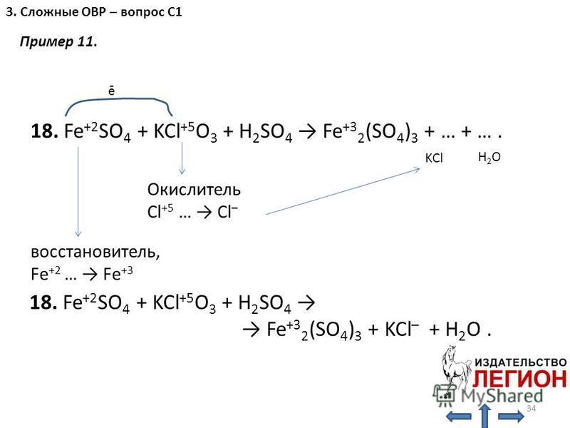 Окислитель Cl +5 … Cl – восстановитель, Fe +2 … Fe +3 H2OH2O ē 18. Fe +2 SO 4 + KCl +5 O 3 + H 2 SO 4 Fe +3 2 (SO 4 ) 3 + … + …. KCl 18. Fe +2 SO 4 + KCl +5 O 3 + H 2 SO 4 Fe +3 2 (SO 4 ) 3 + KCl – + H 2 O. 34 3. Сложные ОВР – вопрос С1 Пример 11.