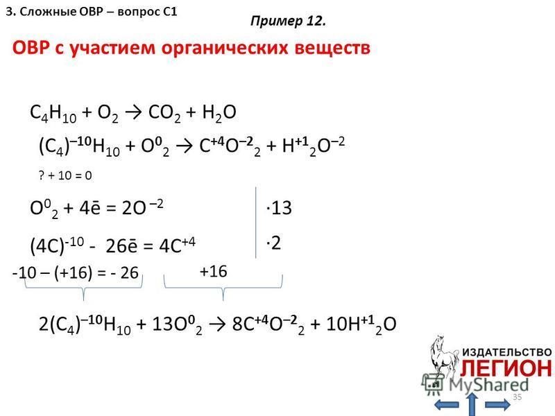 ОВР с участием органических веществ C 4 H 10 + O 2 CO 2 + H 2 O (C 4 ) –10 H 10 + O 0 2 C +4 O –2 2 + H +1 2 O –2 ? + 10 = 0 O 0 2 + 4ē = 2O –2 (4C) -10 - 26ē = 4C +4 +16 -10 – (+16) = - 26 2(C 4 ) –10 H 10 + 13O 0 2 8C +4 O –2 2 + 10H +1 2 O ·13 ·2