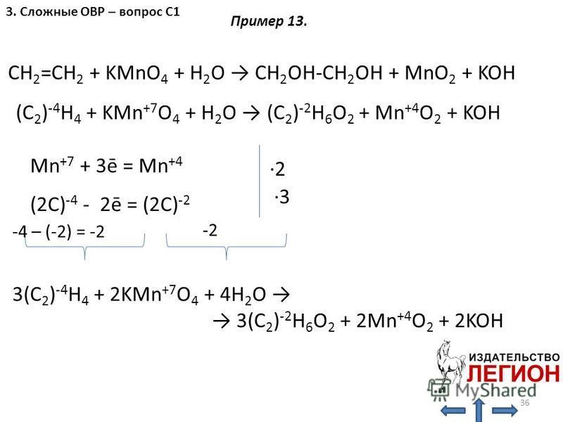 CH 2 =CH 2 + KMnO 4 + H 2 O CH 2 OH-CH 2 OH + MnO 2 + KOH Mn +7 + 3ē = Mn +4 (2C) -4 - 2ē = (2C) -2 -2 -4 – (-2) = -2 (C 2 ) -4 H 4 + KMn +7 O 4 + H 2 O (C 2 ) -2 H 6 O 2 + Mn +4 O 2 + KOH 3(C 2 ) -4 H 4 + 2KMn +7 O 4 + 4H 2 O 3(C 2 ) -2 H 6 O 2 + 2M