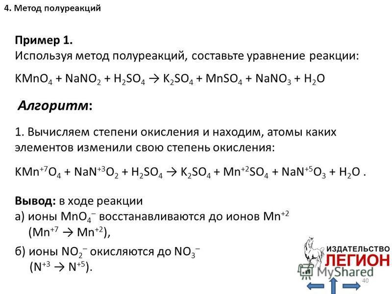 Алгоритм: 1. Вычисляем степени окисления и находим, атомы каких элементов изменили свою степень окисления: KMn +7 O 4 + NaN +3 O 2 + H 2 SO 4 K 2 SO 4 + Mn +2 SO 4 + NaN +5 O 3 + H 2 O. Вывод: в ходе реакции а) ионы MnO 4 – восстанавливаются до ионов