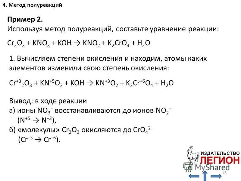 1. Вычисляем степени окисления и находим, атомы каких элементов изменили свою степень окисления: Cr +3 2 O 3 + KN +5 O 3 + KOH KN +3 O 2 + K 2 Cr +6 O 4 + H 2 O Вывод: в ходе реакции а) ионы NO 3 – восстанавливаются до ионов NO 2 – (N +5 N +3 ), б) «