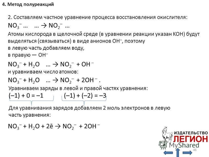 2. Составляем частное уравнение процесса восстановления окислителя: NO 3 – … … NO 2 – … Атомы кислорода в щелочной среде (в уравнении реакции указан KOH) будут выделяться (связываться) в виде анионов OH –, поэтому в левую часть добавляем воду, в прав