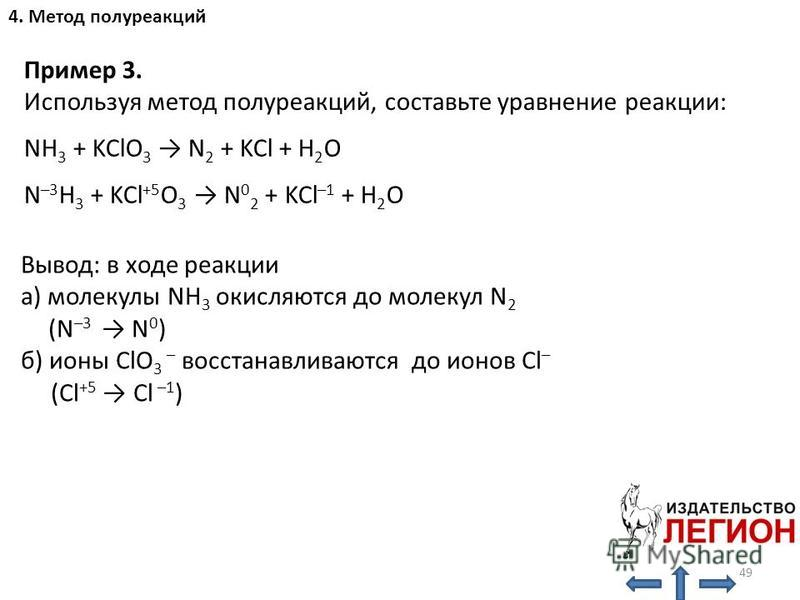 Вывод: в ходе реакции а) молекулы NH 3 окисляются до молекул N 2 (N –3 N 0 ) б) ионы ClO 3 – восстанавливаются до ионов Cl – (Cl +5 Cl –1 ) Пример 3. Используя метод полуреакций, составьте уравнение реакции: NH 3 + KClO 3 N 2 + KCl + H 2 O N –3 H 3 +