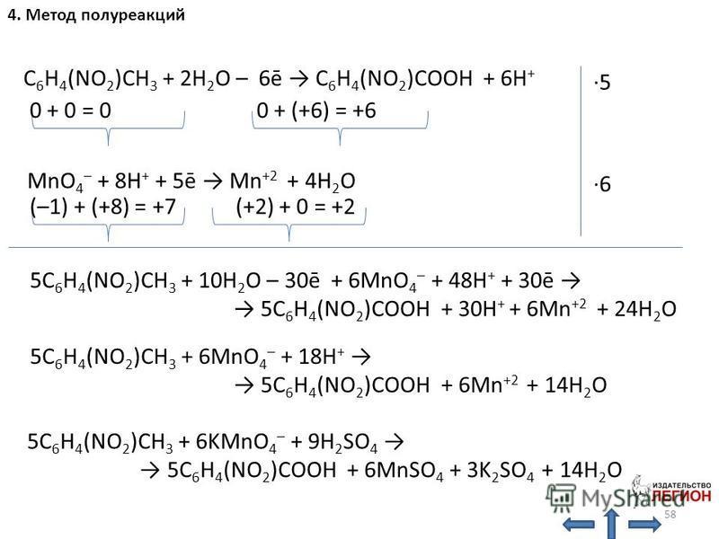 MnO 4 – + 8H + + 5ē Mn +2 + 4H 2 O (–1) + (+8) = +7 (+2) + 0 = +2 0 + 0 = 0 0 + (+6) = +6 C 6 H 4 (NO 2 )CH 3 + 2H 2 O – 6ē C 6 H 4 (NO 2 )COOH + 6H + ·5·5 ·6·6 5C 6 H 4 (NO 2 )CH 3 + 10H 2 O – 30ē + 6MnO 4 – + 48H + + 30ē 5C 6 H 4 (NO 2 )COOH + 30H