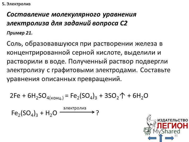 80 5. Электролиз Составление молекулярного уравнения электролиза для заданий вопроса С2 Соль, образовавшуюся при растворении железа в концентрированной серной кислоте, выделили и растворили в воде. Полученный раствор подвергли электролизу с графитовы