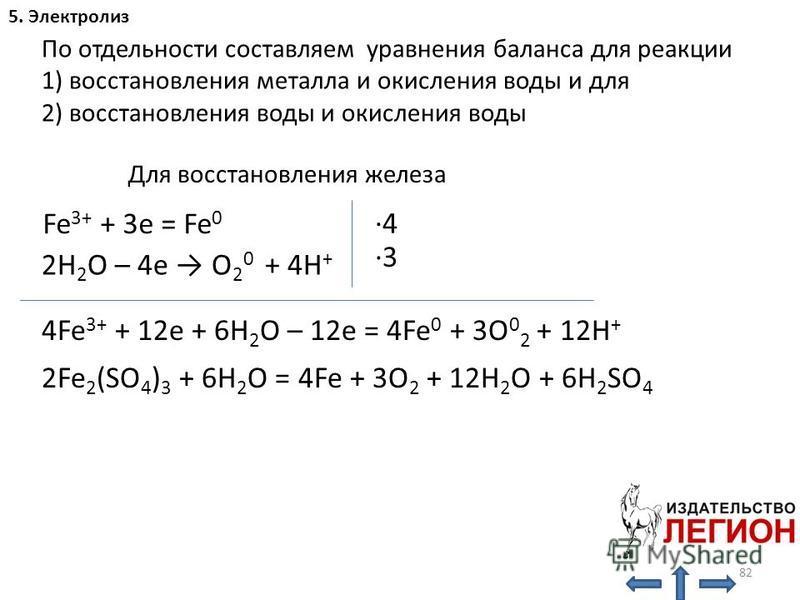82 5. Электролиз По отдельности составляем уравнения баланса для реакции 1) восстановления металла и окисления воды и для 2) восстановления воды и окисления воды Fe 3+ + 3e = Fe 0 H 2 O: 2H 2 O – 4e O 2 0 + 4H + ·4·4 ·3·3 4Fe 3+ + 12e + 6H 2 O – 12e
