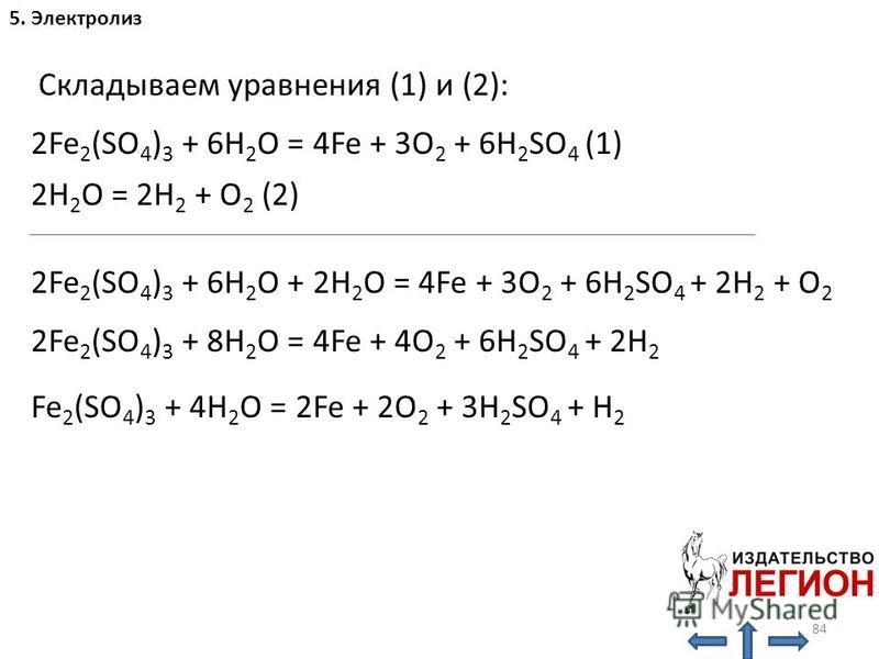 84 5. Электролиз H 2 O: 2Fe 2 (SO 4 ) 3 + 6H 2 O = 4Fe + 3O 2 + 6H 2 SO 4 (1) 2H 2 O = 2H 2 + O 2 (2) Складываем уравнения (1) и (2): 2Fe 2 (SO 4 ) 3 + 6H 2 O + 2H 2 O = 4Fe + 3O 2 + 6H 2 SO 4 + 2H 2 + O 2 2Fe 2 (SO 4 ) 3 + 8H 2 O = 4Fe + 4O 2 + 6H 2