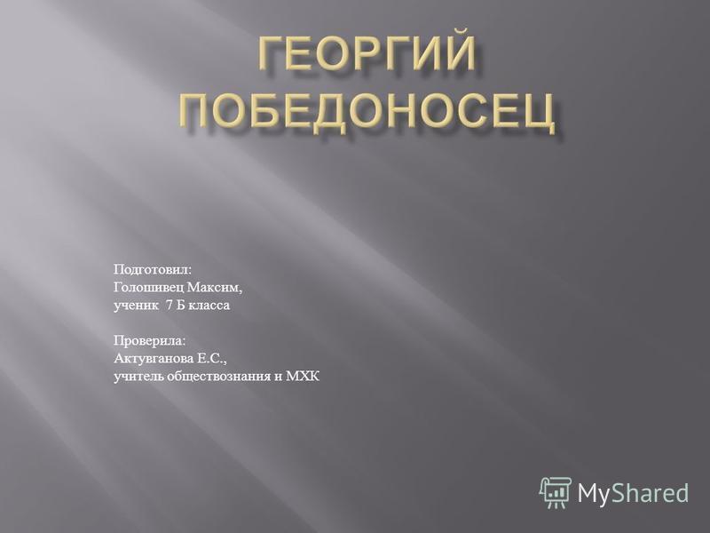 Подготовил : Голошивец Максим, ученик 7 Б класса Проверила : Актувганова Е. С., учитель обществознания и МХК