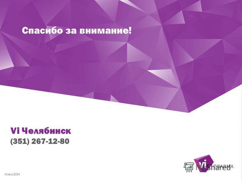 Спасибо за внимание! Апрель 2014 Vi Челябинск (351) 267-12-80