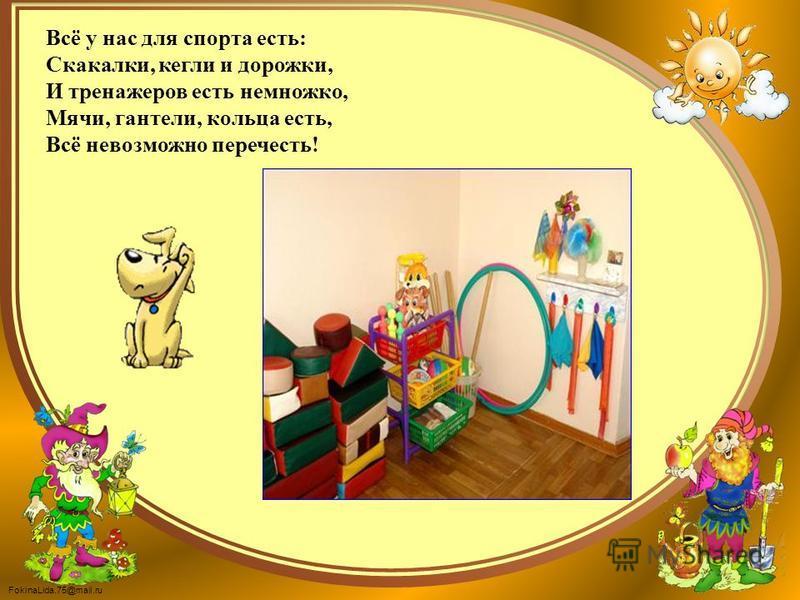 FokinaLida.75@mail.ru Всё у нас для спорта есть: Скакалки, кегли и дорожки, И тренажеров есть немножко, Мячи, гантели, кольца есть, Всё невозможно перечесть!
