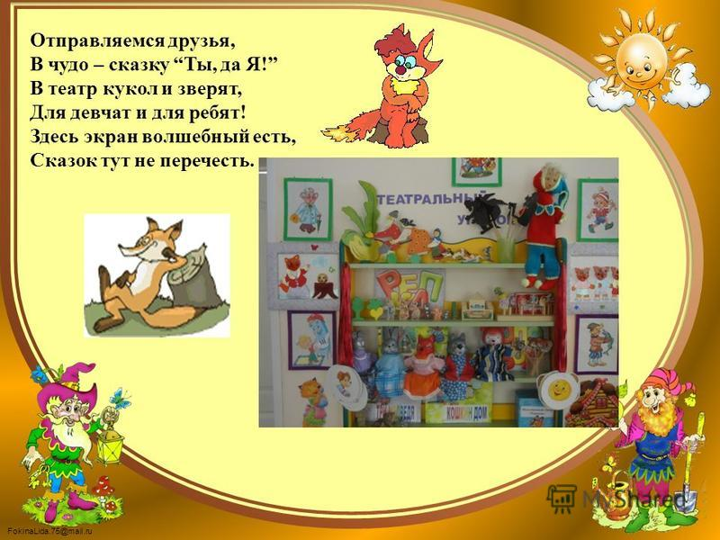 FokinaLida.75@mail.ru Отправляемся друзья, В чудо – сказку Ты, да Я! В театр кукол и зверят, Для девчат и для ребят! Здесь экран волшебный есть, Сказок тут не перечесть.