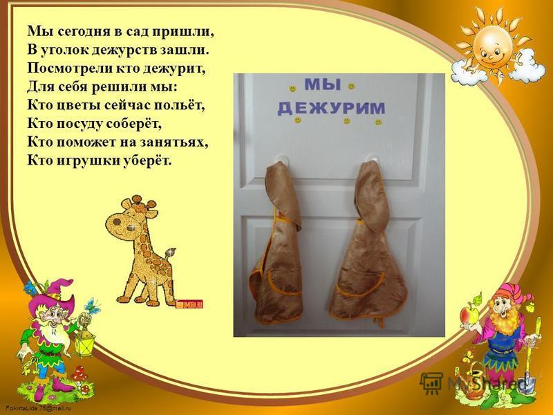 FokinaLida.75@mail.ru Мы сегодня в сад пришли, В уголок дежурств зашли. Посмотрели кто дежурит, Для себя решили мы: Кто цветы сейчас польёт, Кто посуду соберёт, Кто поможет на занятьях, Кто игрушки уберёт.