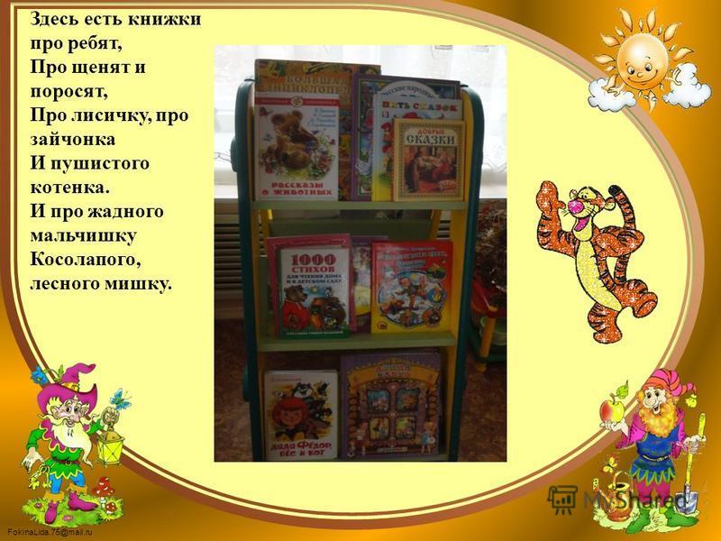 FokinaLida.75@mail.ru Здесь есть книжки про ребят, Про щенят и поросят, Про лисичку, про зайчонка И пушистого котенка. И про жадного мальчишку Косолапого, лесного мишку.