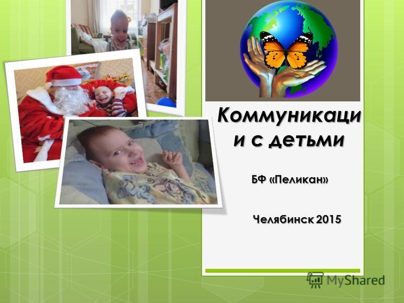 Коммуникаци и с детьми БФ «Пеликан» Челябинск 2015