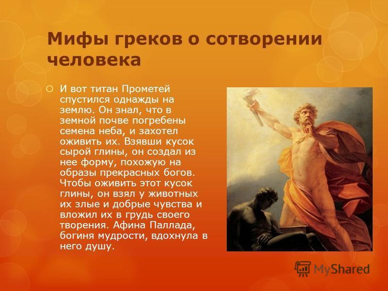 Мифы греков о сотворении человека И вот титан Прометей спустился однажды на землю. Он знал, что в земной почве погребены семена неба, и захотел оживить их. Взявши кусок сырой глины, он создал из нее форму, похожую на образы прекрасных богов. Чтобы ож