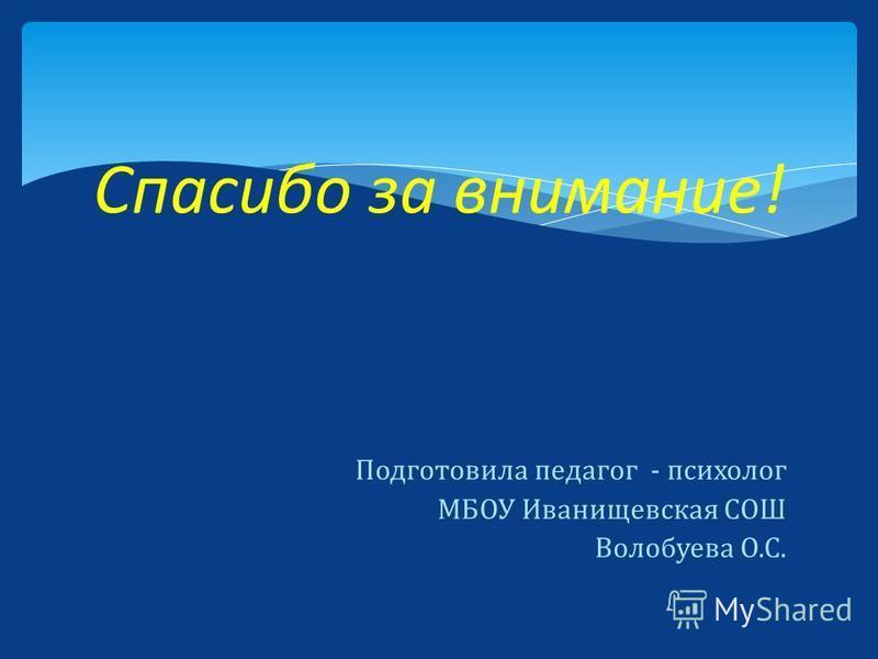 Подготовила педагог - психолог МБОУ Иванищевская СОШ Волобуева О.С. Спасибо за внимание!