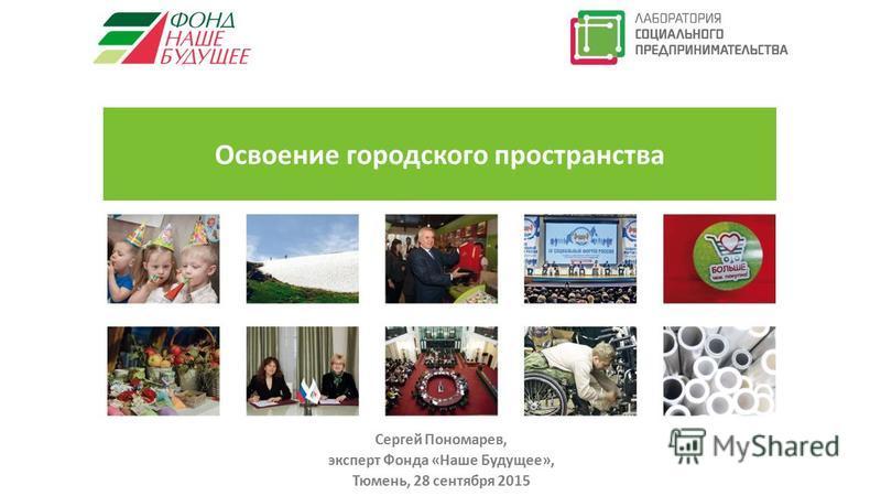 Освоение городского пространства Сергей Пономарев, эксперт Фонда «Наше Будущее», Тюмень, 28 сентября 2015 Социальный бизнес: как это работает