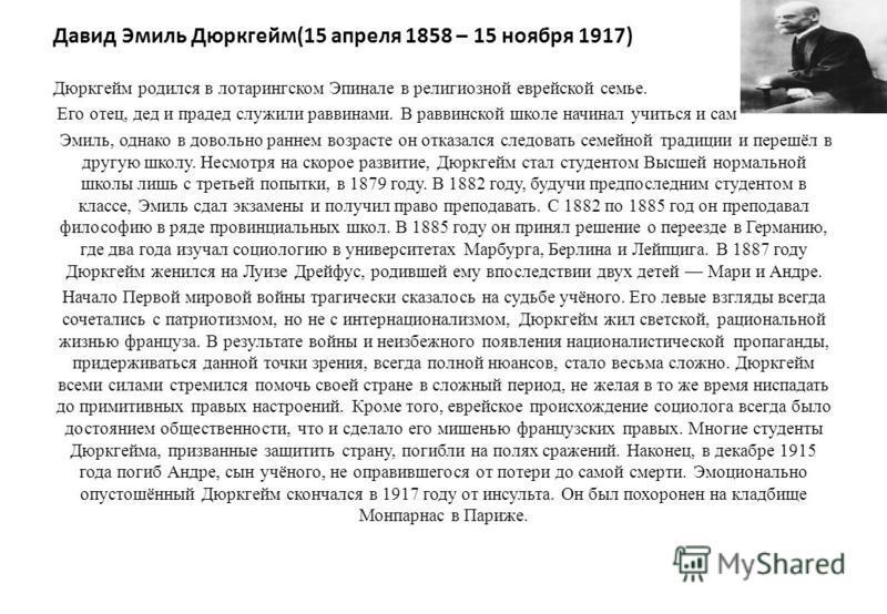 Давид Эмиль Дюркгейм(15 апреля 1858 – 15 ноября 1917) Дюркгейм родился в лотарингском Эпинале в религиозной еврейской семье. Его отец, дед и прадед служили раввинами. В раввинской школе начинал учиться и сам Эмиль, однако в довольно раннем возрасте о