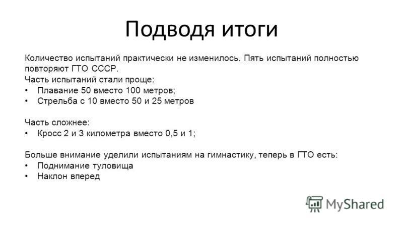 Подводя итоги Количество испытаний практически не изменилось. Пять испытаний полностью повторяют ГТО СССР. Часть испытаний стали проще: Плавание 50 вместо 100 метров; Стрельба с 10 вместо 50 и 25 метров Часть сложнее: Кросс 2 и 3 километра вместо 0,5