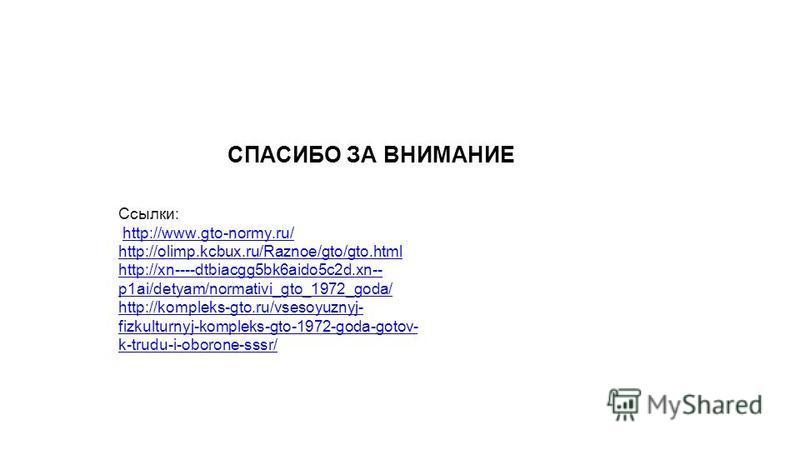 СПАСИБО ЗА ВНИМАНИЕ Ссылки: http://www.gto-normy.ru/ http://olimp.kcbux.ru/Raznoe/gto/gto.html http://xn----dtbiacgg5bk6aido5c2d.xn-- p1ai/detyam/normativi_gto_1972_goda/ http://kompleks-gto.ru/vsesoyuznyj- fizkulturnyj-kompleks-gto-1972-goda-gotov-