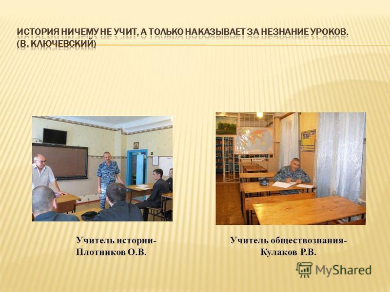 Учитель истории- Плотников О.В. Учитель обществознания- Кулаков Р.В.