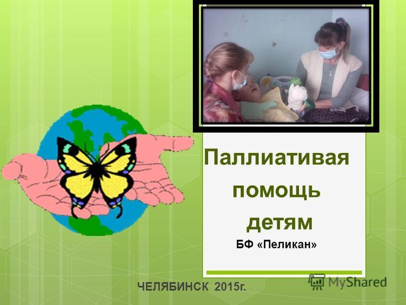 Паллиативая помощь детям БФ «Пеликан» ЧЕЛЯБИНСК 2015 г.