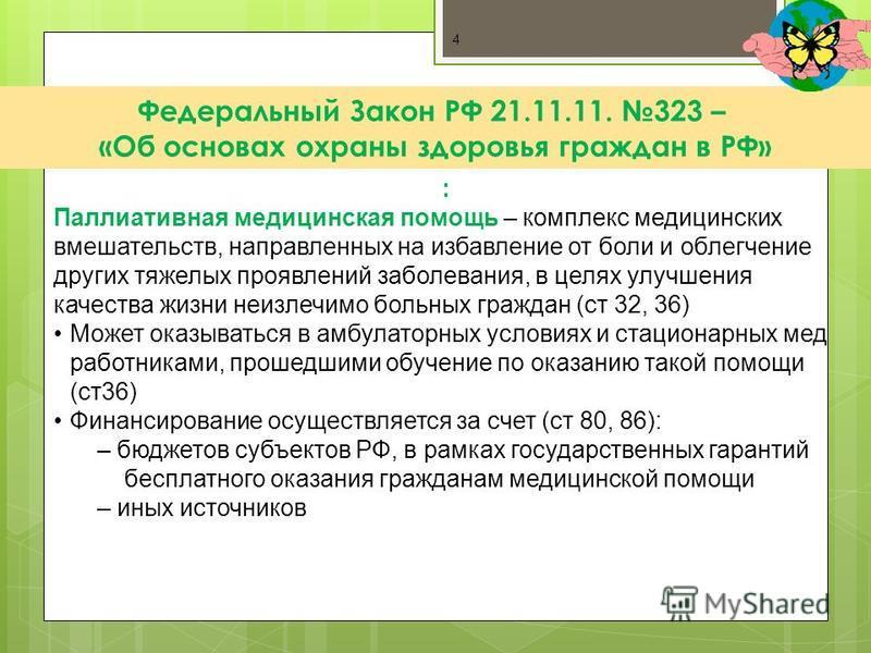 4 : Паллиативная медицинская помощь – комплекс медицинских вмешательств, направленных на избавление от боли и облегчение других тяжелых проявлений заболевания, в целях улучшения качества жизни неизлечимо больных граждан (ст 32, 36) Может оказываться