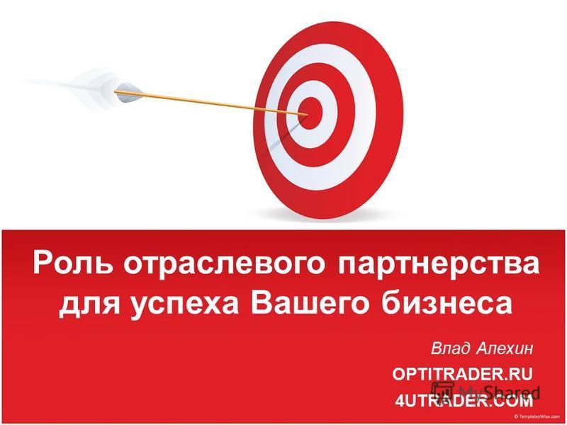 Роль отраслевого партнерства для успеха Вашего бизнеса Влад Алехин OPTITRADER.RU 4UTRADER.COM