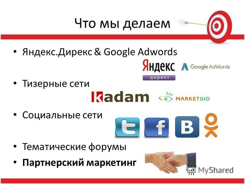 Что мы делаем Яндекс.Дирекс & Google Adwords Тизерные сети Социальные сети Тематические форумы Партнерский маркетинг