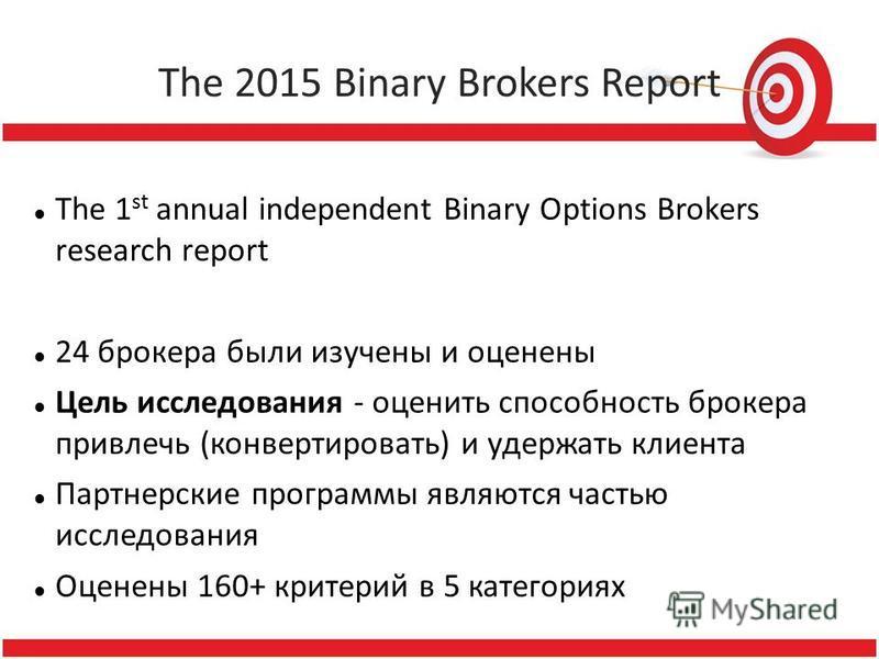 The 2015 Binary Brokers Report The 1 st annual independent Binary Options Brokers research report 24 брокера были изучены и оценены Цель исследования - оценить способность брокера привлечь (конвертировать) и удержать клиента Партнерские программы явл