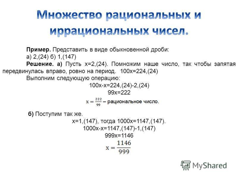 Пример. Представить в виде обыкновенной дроби: а) 2,(24) б) 1,(147) Решение. а) Пусть x=2,(24). Помножим наше число, так чтобы запятая передвинулась вправо, ровно на период. 100 х=224,(24) Выполним следующую операцию: 100 х-х=224,(24)-2,(24) 99 х=222