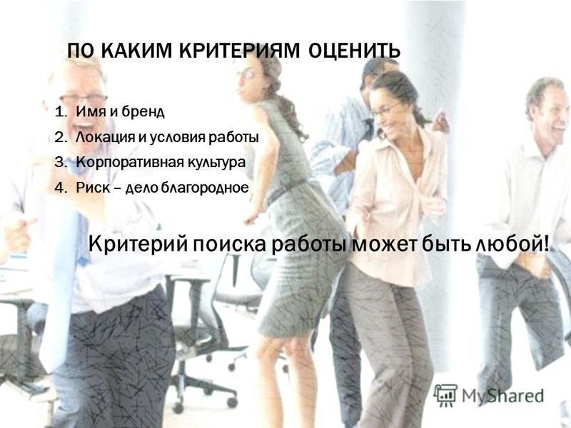ВЫБИРАЕМ КОМПАНИЮ 1. Имя и бренд 2. Локация и условия работы 3. Корпоративная культура 4. Риск – дело благородное Критерий поиска работы может быть любой! ПО КАКИМ КРИТЕРИЯМ ОЦЕНИТЬ