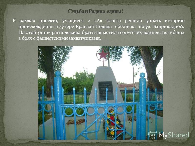 В рамках проекта, учащиеся 2 «А» класса решили узнать историю происхождения в хуторе Красная Поляна обелиска по ул. Баррикадной. На этой улице расположена братская могила советских воинов, погибших в боях с фашистскими захватчиками.