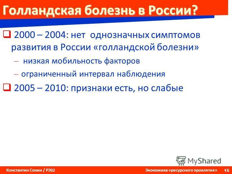 15 Константин Сонин / РЭШ Экономика «ресурсного проклятия» Голландская болезнь в России? 2000 – 2004: нет однозначных симптомов развития в России «голландской болезни» – низкая мобильность факторов – ограниченный интервал наблюдения 2005 – 2010: приз