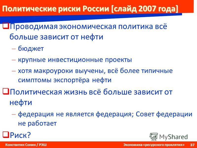 37 Константин Сонин / РЭШ Экономика «ресурсного проклятия» Политические риски России [слайд 2007 года] Проводимая экономическая политика всё больше зависит от нефти – бюджет – крупные инвестиционные проекты – хотя макро уроки выучены, всё более типич