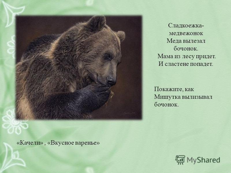 Сладкоежка- медвежонок Меда вылезал бочонок. Мама из лесу придет. И сластене попадет. Покажите, как Мишутка вылизывал бочонок. «Качели», «Вкусное варенье»