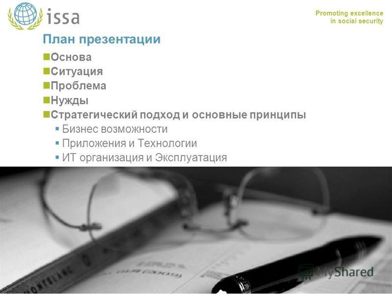 Promoting excellence in social security www.issa.int План презентации Основа Ситуация Проблема Нужды Стратегический подход и основные принципы Бизнес возможности Приложения и Технологии ИТ организация и Эксплуатация