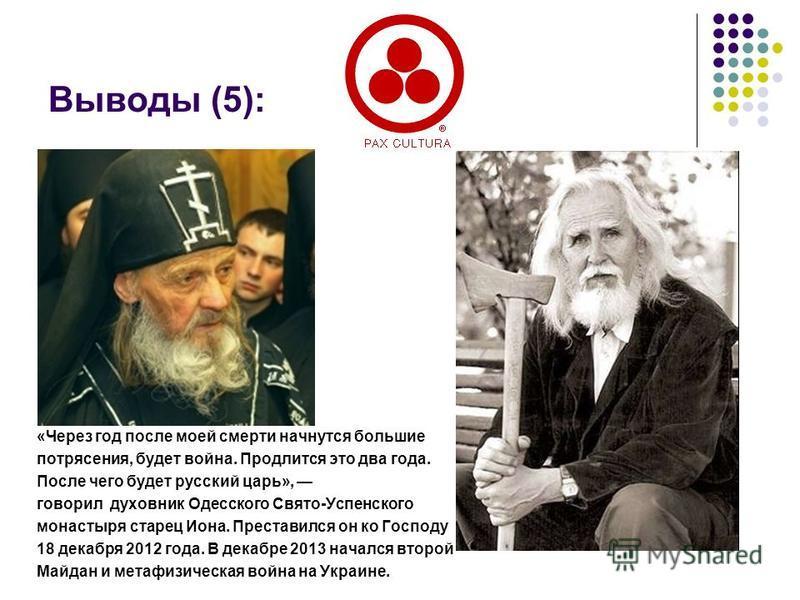 Выводы (5): «Через год после моей смерти начнутся большие потрясения, будет война. Продлится это два года. После чего будет русский царь», говорил духовник Одесского Свято-Успенского монастыря старец Иона. Преставился он ко Господу 18 декабря 2012 го