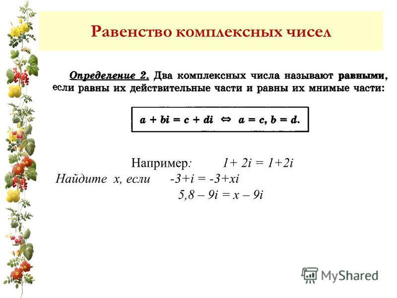 Равенство комплексных чисел Например: 1+ 2i = 1+2i Найдите х, если -3+i = -3+xi 5,8 – 9i = x – 9i