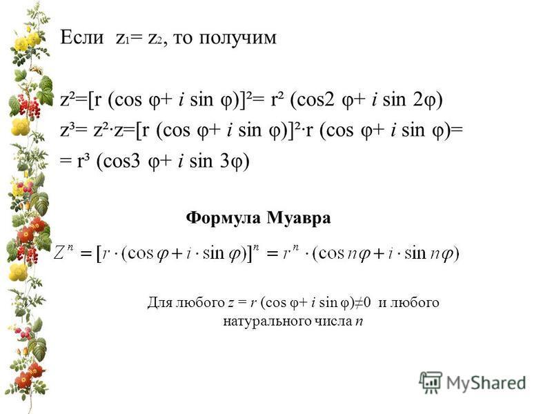 Если z 1 = z 2, то получим z²=[r (cos φ+ i sin φ)]²= r² (cos2 φ+ i sin 2φ) z³= z²·z=[r (cos φ+ i sin φ)]²·r (cos φ+ i sin φ)= = r³ (cos3 φ+ i sin 3φ) Формула Муавра Для любого z = r (cos φ+ i sin φ)0 и любого натурального числа n