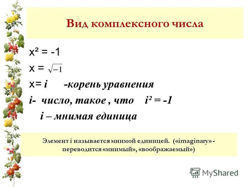 Вид комплексного числа х² = -1 х = х= i -корень уравнения i- число, такое, что i² = -1 i – мнимая единица Элемент i называется мнимой единицей. («imaginary» - переводится «мнимый», «воображаемый»)