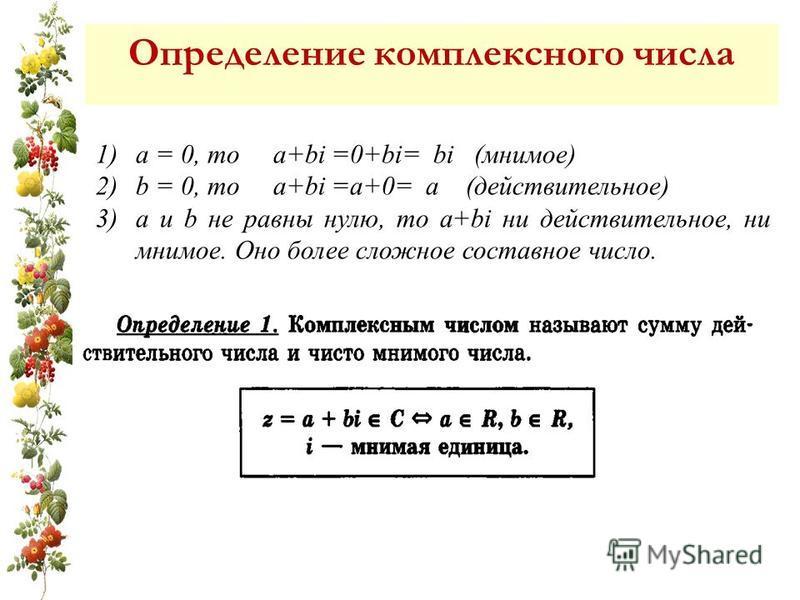 Сумма a+bi (a и b действительные числа) 1)а = 0, то a+bi =0+bi= bi (мнимое) 2)b = 0, то a+bi =а+0= а (действительное) 3)а и b не равны нулю, то a+bi ни действительное, ни мнимое. Оно более сложное составное число. Определение комплексного числа