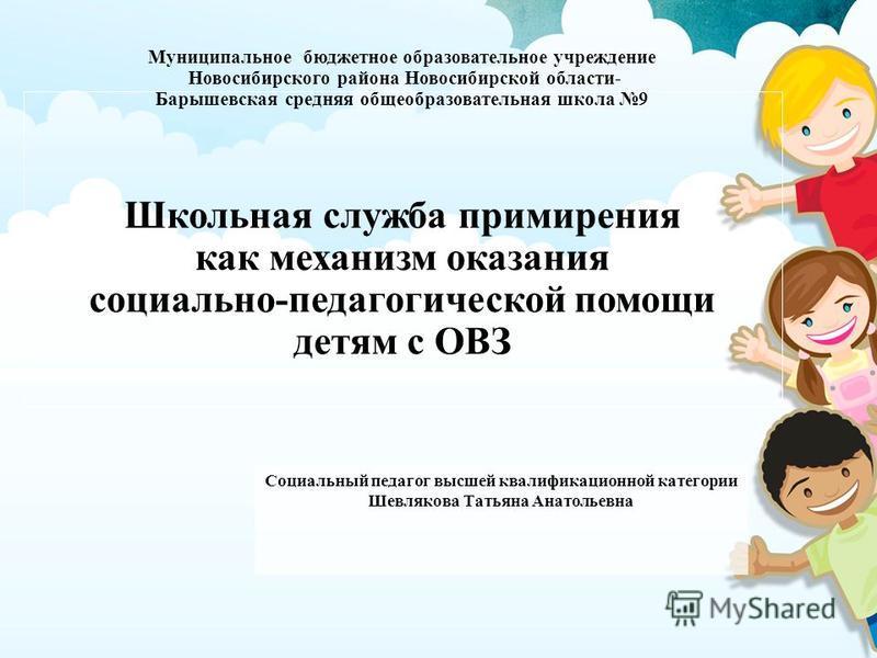 Муниципальное бюджетное образовательное учреждение Новосибирского района Новосибирской области- Барышевская средняя общеобразовательная школа 9 Школьная служба примирения как механизм оказания социально-педагогической помощи детям с ОВЗ Социальный пе