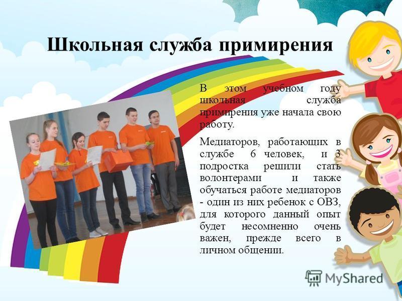Школьная служба примирения В этом учебном году школьная служба примирения уже начала свою работу. Медиаторов, работающих в службе 6 человек, и 3 подростка решили стать волонтерами и также обучаться работе медиаторов - один из них ребенок с ОВЗ, для к